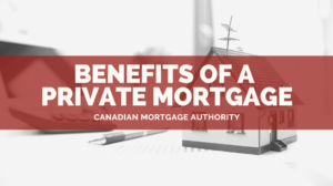 Benefits of Private Mortgage - Grimsby Mortgage Broker